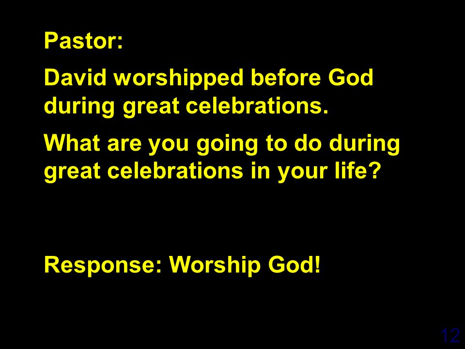 12 Response: Worship God! Pastor: David worshipped before God during great celebrations. What are you going to do during great celebrations in your li