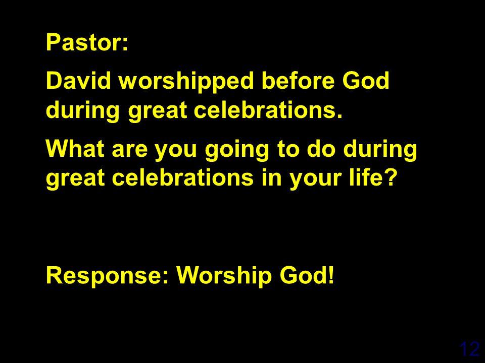 12 Response: Worship God. Pastor: David worshipped before God during great celebrations.
