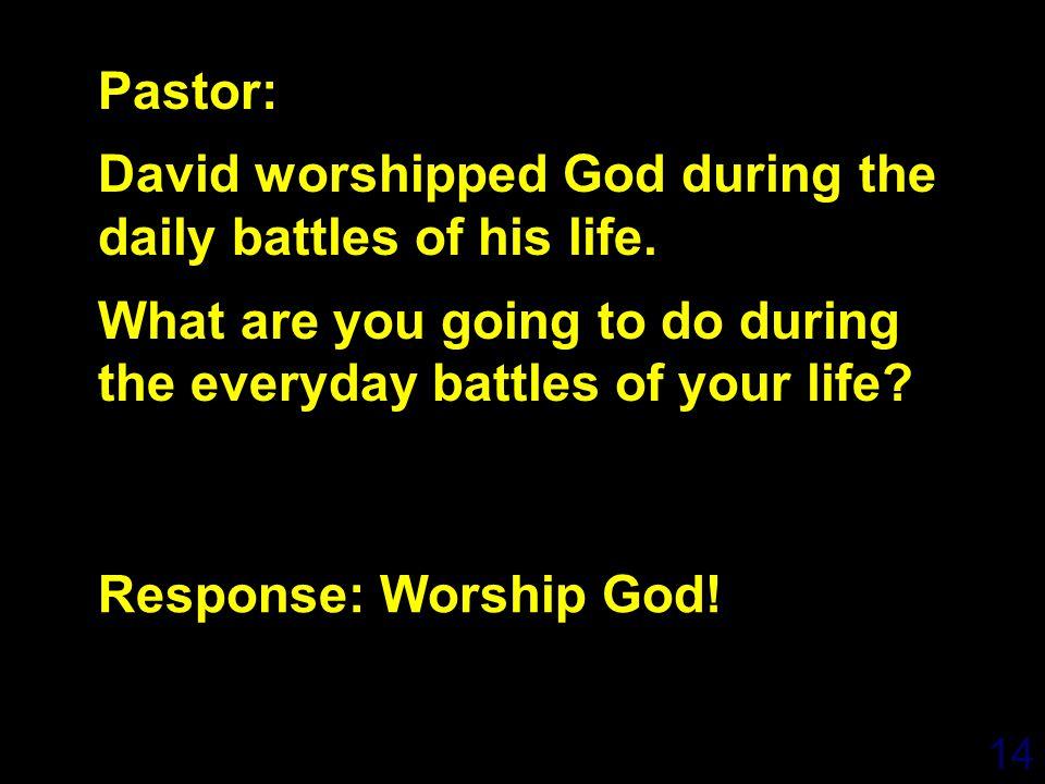 14 Response: Worship God. Pastor: David worshipped God during the daily battles of his life.