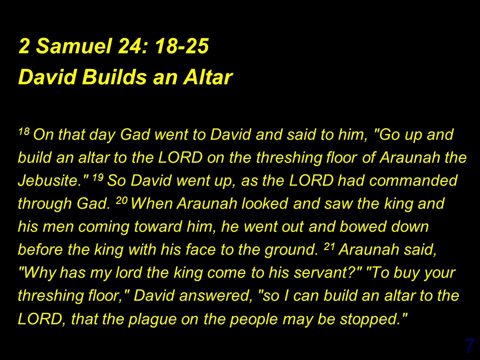 7 2 Samuel 24: 18-25 David Builds an Altar 18 On that day Gad went to David and said to him, Go up and build an altar to the LORD on the threshing floor of Araunah the Jebusite. 19 So David went up, as the LORD had commanded through Gad.