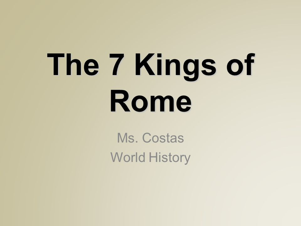 The 7 Kings of Rome Ms. Costas World History