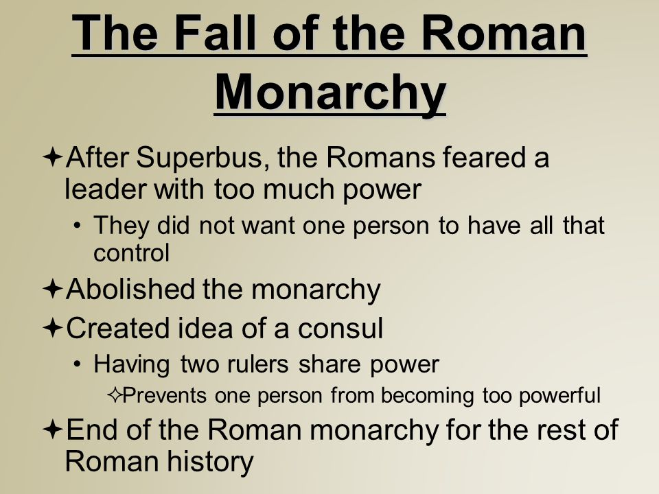 The Fall of the Roman Monarchy  After Superbus, the Romans feared a leader with too much power They did not want one person to have all that control  Abolished the monarchy  Created idea of a consul Having two rulers share power  Prevents one person from becoming too powerful  End of the Roman monarchy for the rest of Roman history