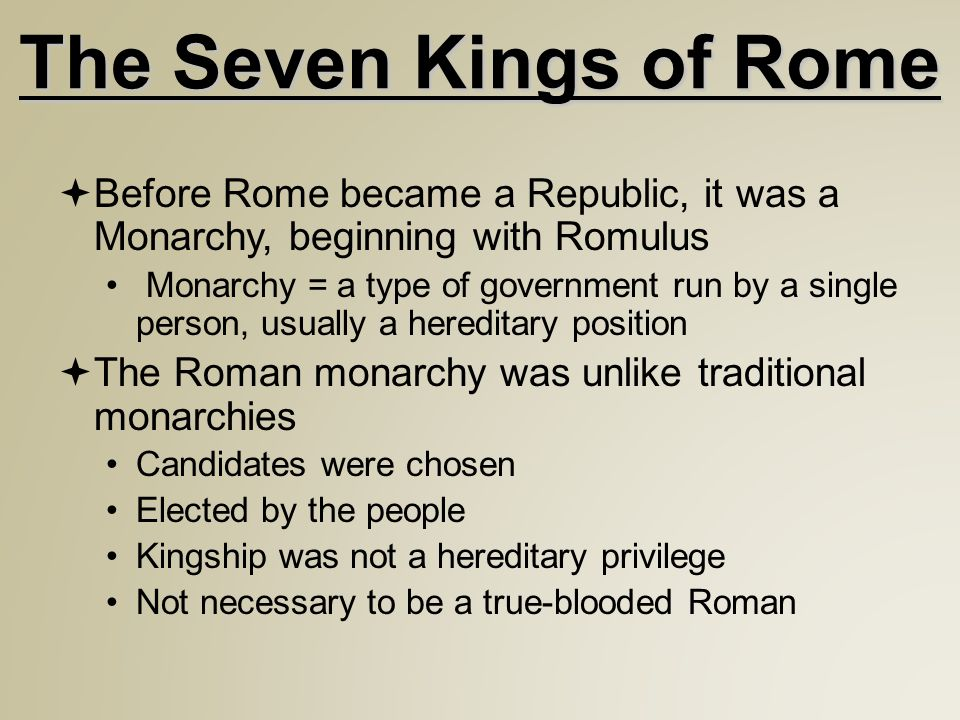 The Seven Kings of Rome  Before Rome became a Republic, it was a Monarchy, beginning with Romulus Monarchy = a type of government run by a single person, usually a hereditary position  The Roman monarchy was unlike traditional monarchies Candidates were chosen Elected by the people Kingship was not a hereditary privilege Not necessary to be a true-blooded Roman