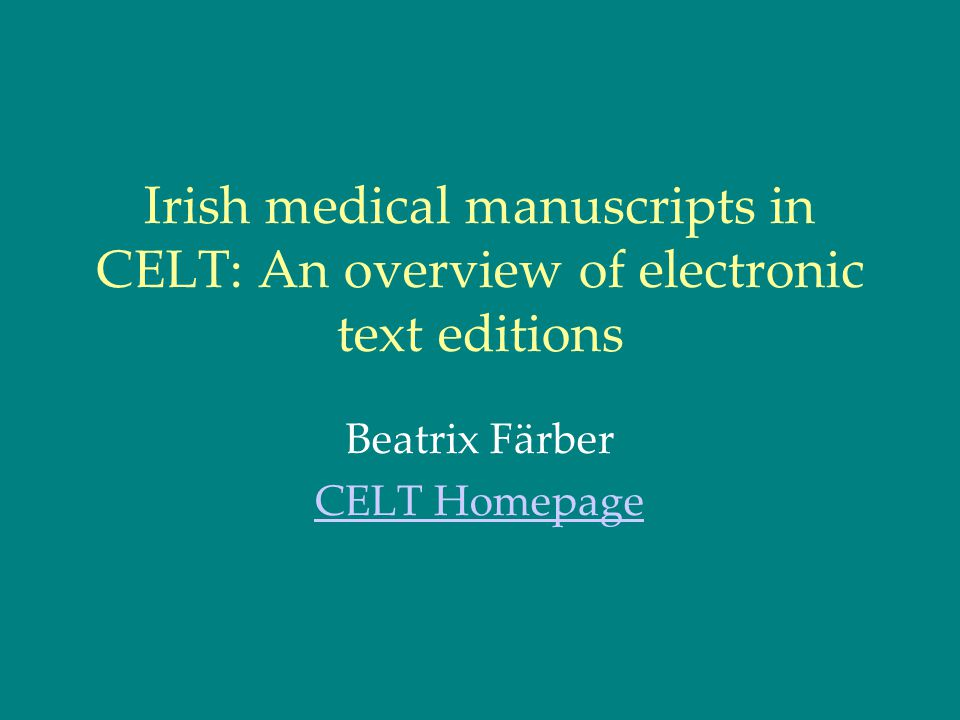 Irish medical manuscripts in CELT: An overview of electronic text editions Beatrix Färber CELT Homepage