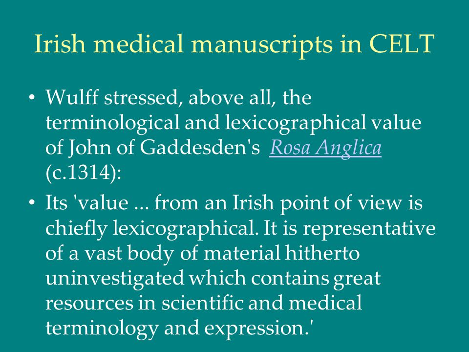 Irish medical manuscripts in CELT Wulff stressed, above all, the terminological and lexicographical value of John of Gaddesden s Rosa Anglica (c.1314):Rosa Anglica Its value...