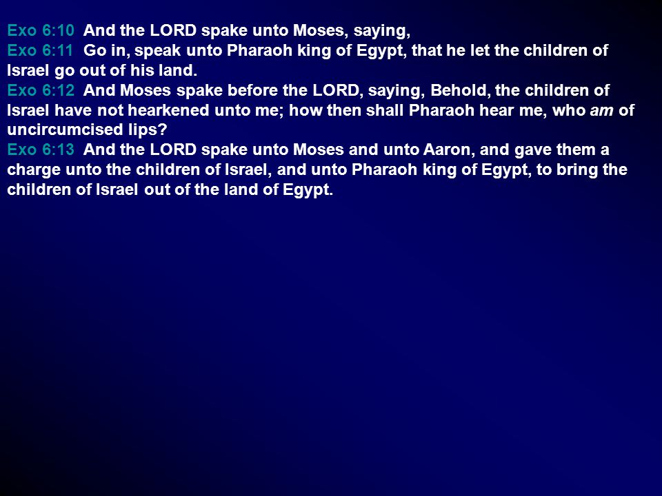Exo 6:10 And the LORD spake unto Moses, saying, Exo 6:11 Go in, speak unto Pharaoh king of Egypt, that he let the children of Israel go out of his land.