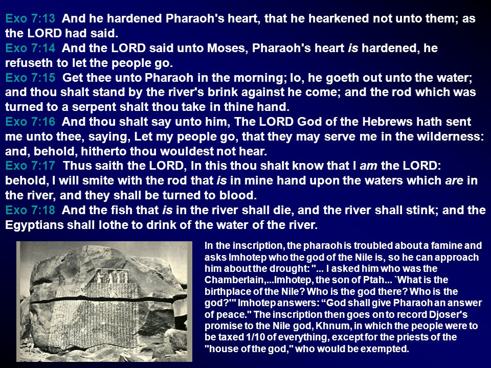 Exo 7:13 And he hardened Pharaoh s heart, that he hearkened not unto them; as the LORD had said.