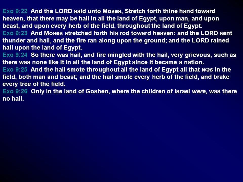 Exo 9:22 And the LORD said unto Moses, Stretch forth thine hand toward heaven, that there may be hail in all the land of Egypt, upon man, and upon beast, and upon every herb of the field, throughout the land of Egypt.