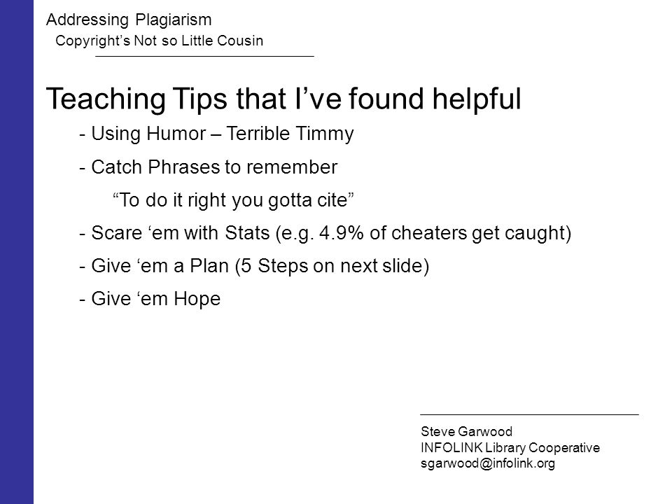 Addressing Plagiarism Copyright's Not so Little Cousin Steve Garwood INFOLINK Library Cooperative sgarwood@infolink.org Teaching Tips that I've found helpful - Using Humor – Terrible Timmy - Catch Phrases to remember To do it right you gotta cite - Scare 'em with Stats (e.g.