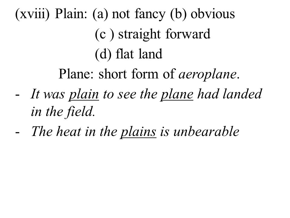 (xviii) Plain: (a) not fancy (b) obvious (c ) straight forward (d) flat land Plane: short form of aeroplane.