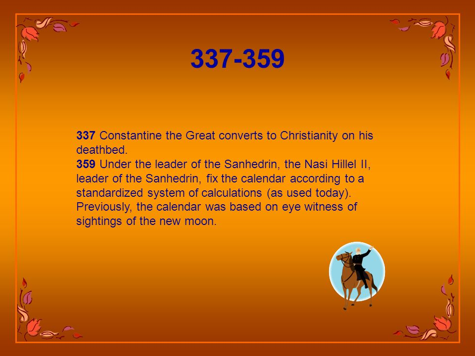 325 Constantine the Great introduces Sunday as a holy day in a new 7-day week. He also introduced movable (Easter) and immovable feasts (Christmas). 3