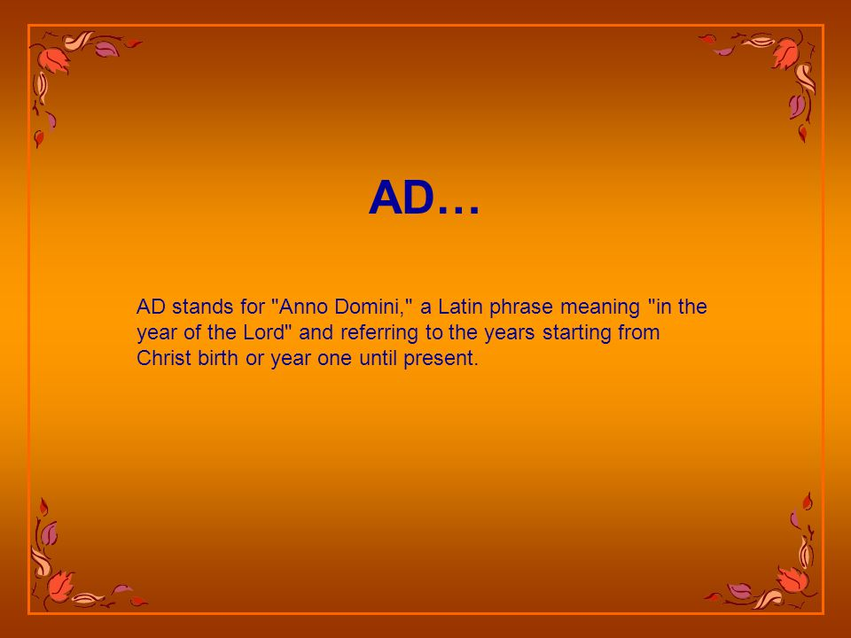 AD stands for Anno Domini, a Latin phrase meaning in the year of the Lord and referring to the years starting from Christ birth or year one until present.