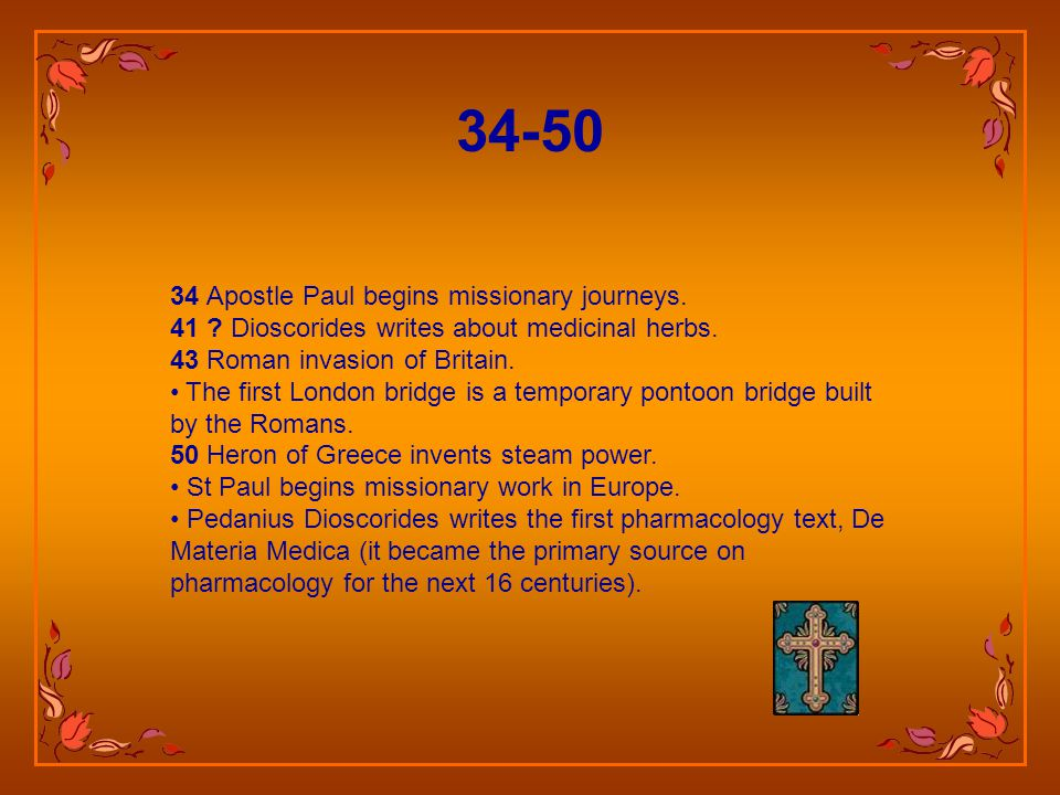 34 Apostle Paul begins missionary journeys.41 . Dioscorides writes about medicinal herbs.