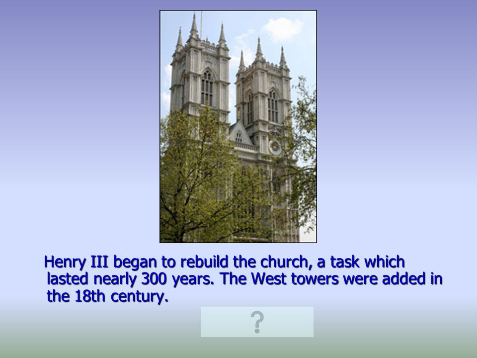 Henry III began to rebuild the church, a task which lasted nearly 300 years.