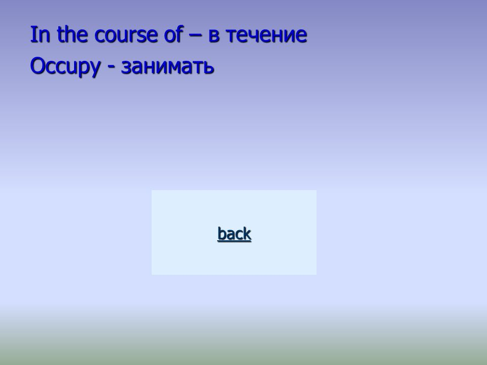 In the course of – в течение Occupy - занимать back