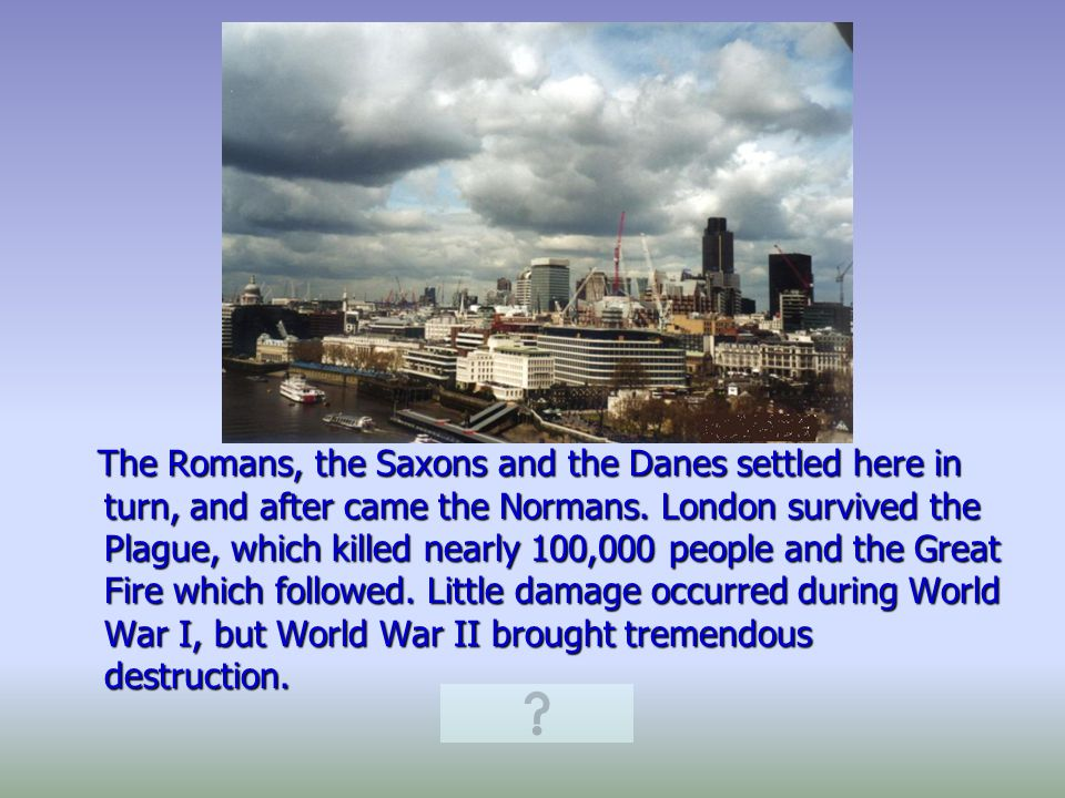 The Romans, the Saxons and the Danes settled here in turn, and after came the Normans.