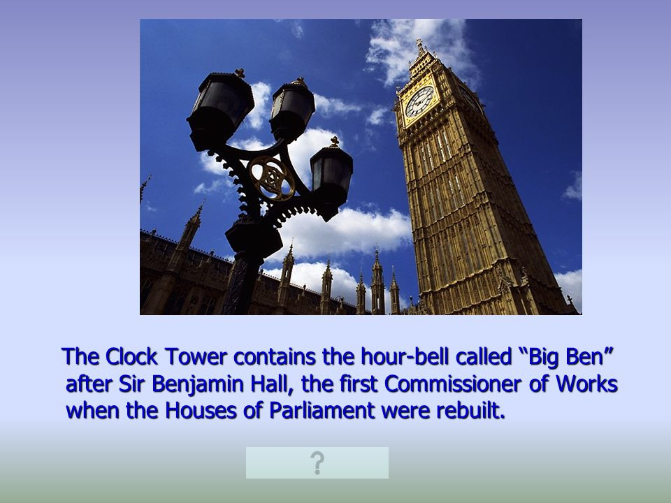 The Clock Tower contains the hour-bell called Big Ben after Sir Benjamin Hall, the first Commissioner of Works when the Houses of Parliament were rebuilt.