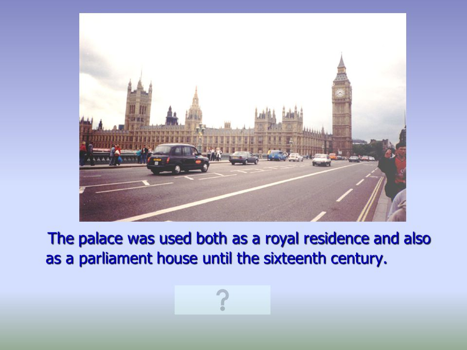 In the course of the 16th century the royal family moved to the White Hall Palace and the Westminster Palace was occupied by the Parliament.