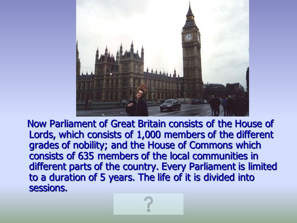 Now Parliament of Great Britain consists of the House of Lords, which consists of 1,000 members of the different grades of nobility; and the House of Commons which consists of 635 members of the local communities in different parts of the country.