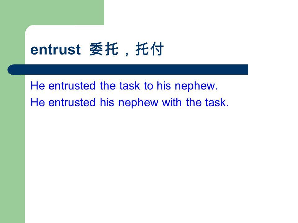 entrust 委托,托付 He entrusted the task to his nephew. He entrusted his nephew with the task.