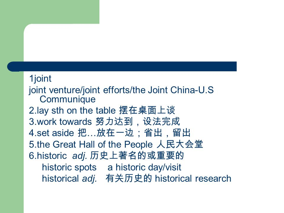 1joint joint venture/joint efforts/the Joint China-U.S Communique 2.lay sth on the table 摆在桌面上谈 3.work towards 努力达到,设法完成 4.set aside 把 … 放在一边;省出,留出 5.the Great Hall of the People 人民大会堂 6.historic adj.