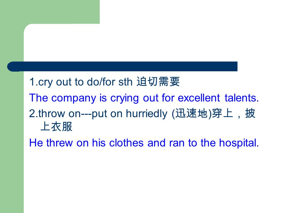1.cry out to do/for sth 迫切需要 The company is crying out for excellent talents.