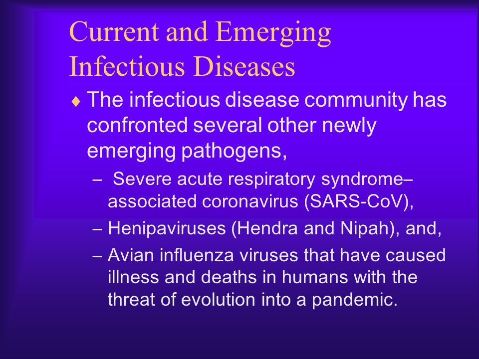 Current and Emerging Infectious Diseases  The infectious disease community has confronted several other newly emerging pathogens, – Severe acute resp