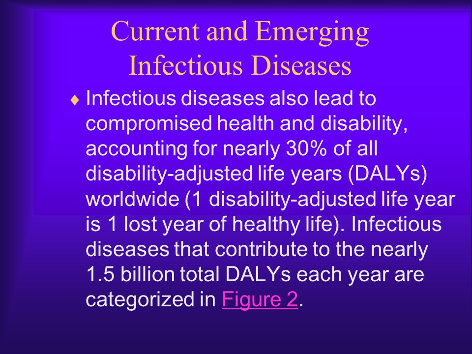 Current and Emerging Infectious Diseases  Infectious diseases also lead to compromised health and disability, accounting for nearly 30% of all disabi