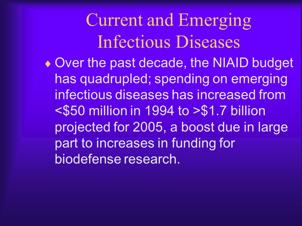 Current and Emerging Infectious Diseases  Over the past decade, the NIAID budget has quadrupled; spending on emerging infectious diseases has increas