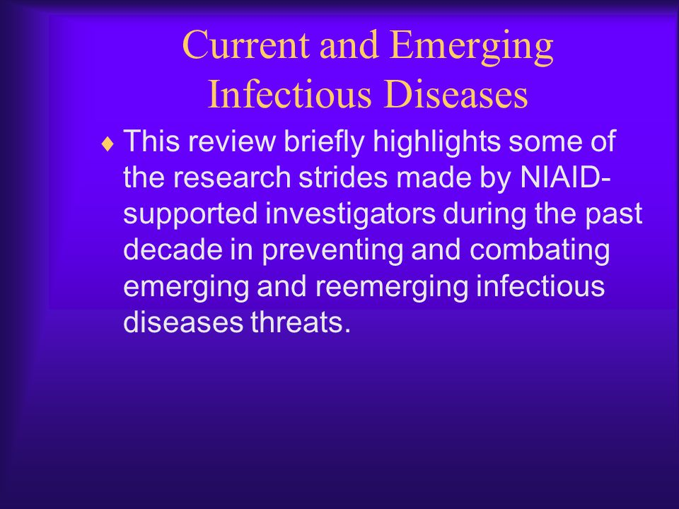 Current and Emerging Infectious Diseases  This review briefly highlights some of the research strides made by NIAID- supported investigators during t