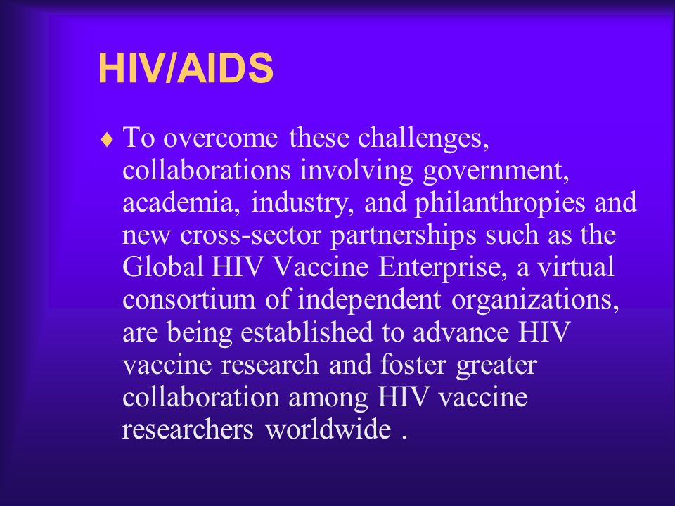 HIV/AIDS  To overcome these challenges, collaborations involving government, academia, industry, and philanthropies and new cross-sector partnerships