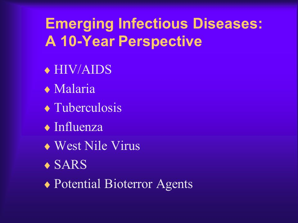 Emerging Infectious Diseases: A 10-Year Perspective  HIV/AIDS  Malaria  Tuberculosis  Influenza  West Nile Virus  SARS  Potential Bioterror Age