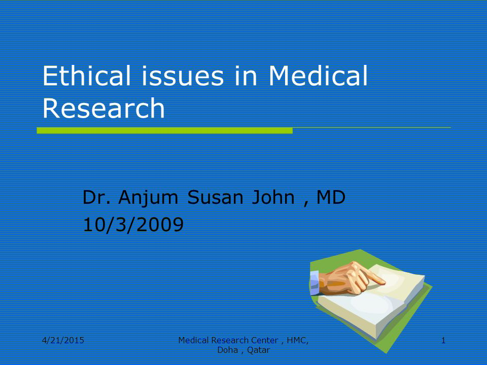 4/21/2015Medical Research Center, HMC, Doha, Qatar 1 Ethical issues in Medical Research Dr.