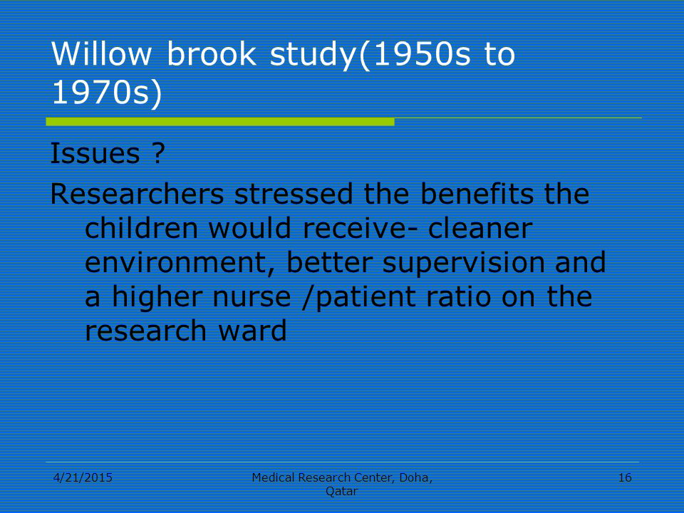 4/21/2015Medical Research Center, Doha, Qatar 16 Willow brook study(1950s to 1970s) Issues .