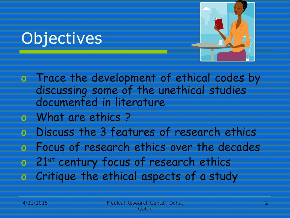 4/21/2015Medical Research Center, Doha, Qatar 2 Objectives oTrace the development of ethical codes by discussing some of the unethical studies documented in literature oWhat are ethics .