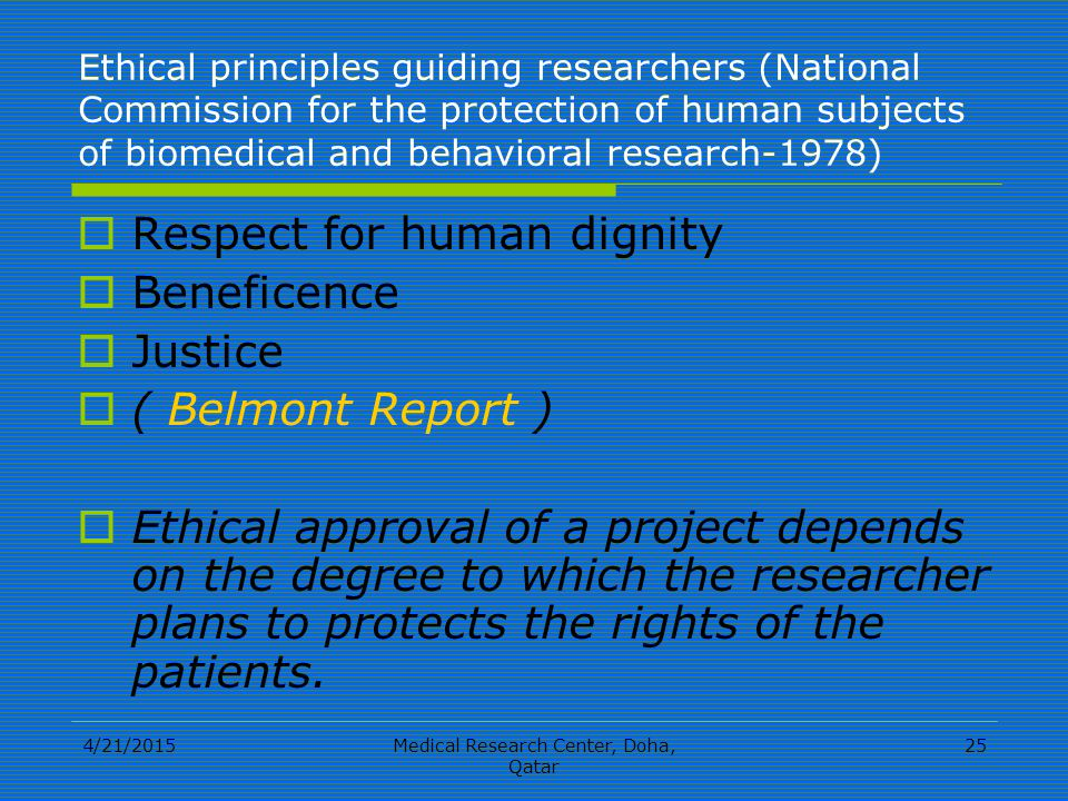 4/21/2015Medical Research Center, Doha, Qatar 25 Ethical principles guiding researchers (National Commission for the protection of human subjects of biomedical and behavioral research-1978)  Respect for human dignity  Beneficence  Justice  ( Belmont Report )  Ethical approval of a project depends on the degree to which the researcher plans to protects the rights of the patients.