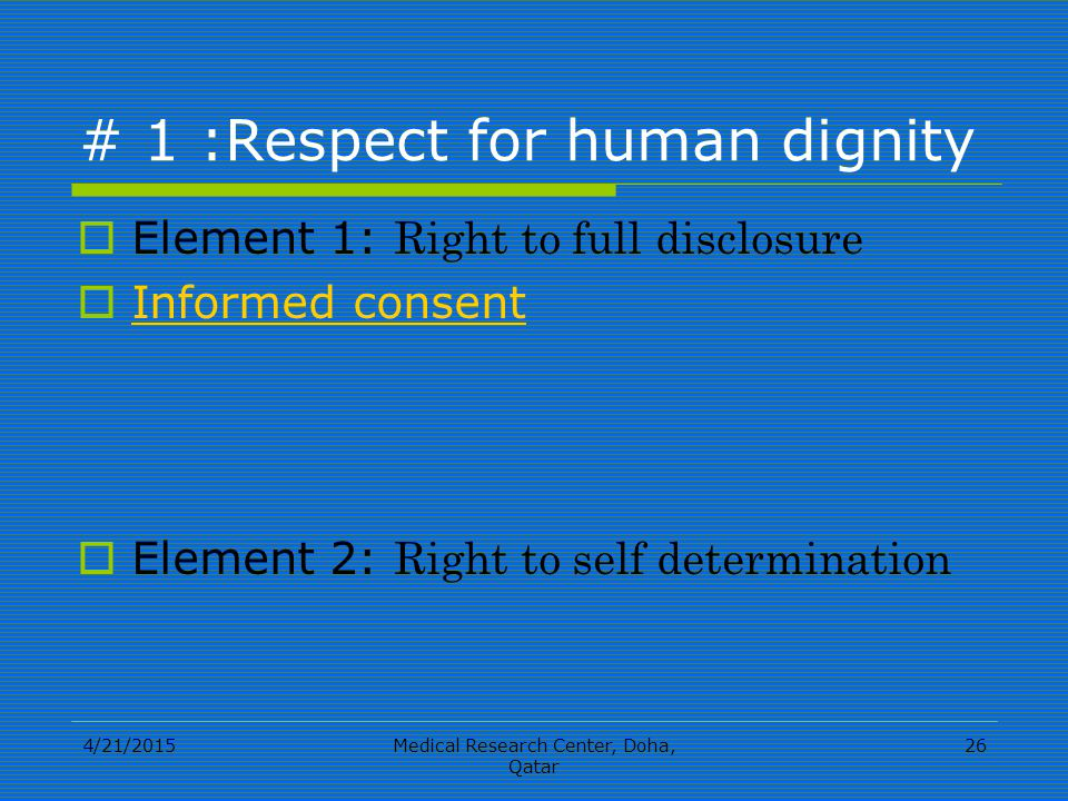 4/21/2015Medical Research Center, Doha, Qatar 26 # 1 :Respect for human dignity  Element 1: Right to full disclosure  Informed consent Informed consent  Element 2: Right to self determination