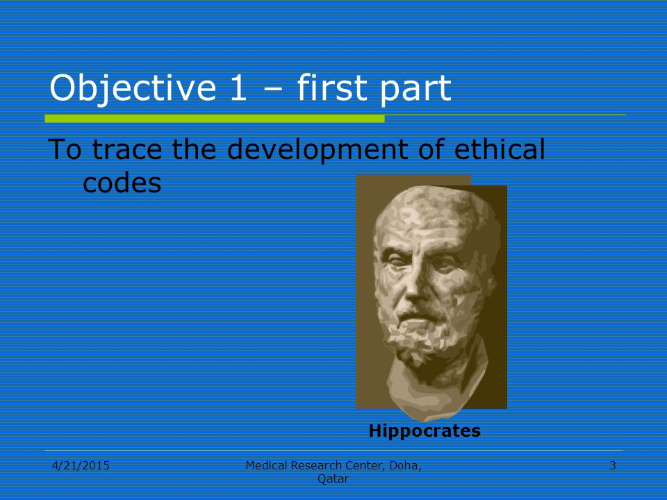 4/21/2015Medical Research Center, Doha, Qatar 3 Objective 1 – first part To trace the development of ethical codes Hippocrates