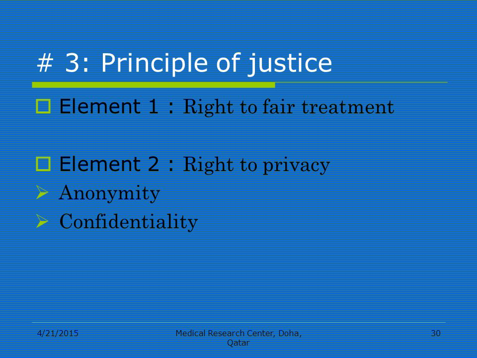 4/21/2015Medical Research Center, Doha, Qatar 30 # 3: Principle of justice  Element 1 : Right to fair treatment  Element 2 : Right to privacy  Anonymity  Confidentiality