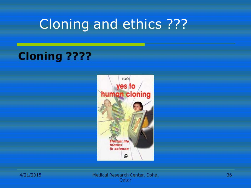 4/21/2015Medical Research Center, Doha, Qatar 36 Cloning Cloning and ethics