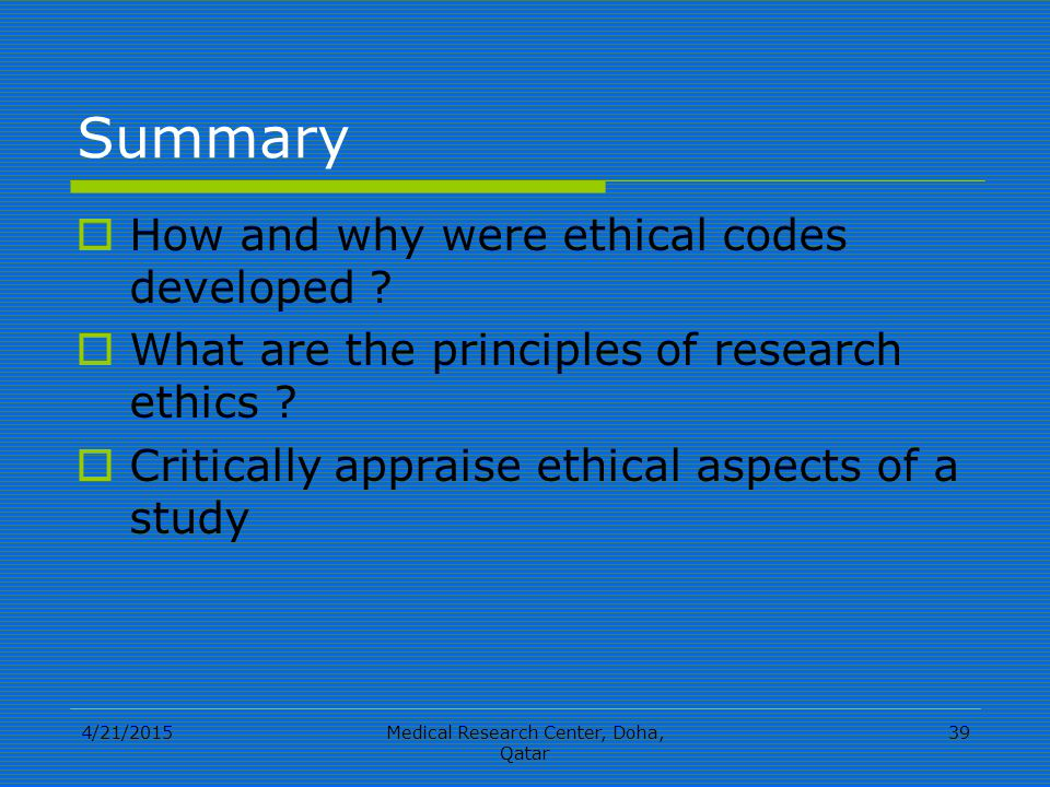 4/21/2015Medical Research Center, Doha, Qatar 39 Summary  How and why were ethical codes developed .