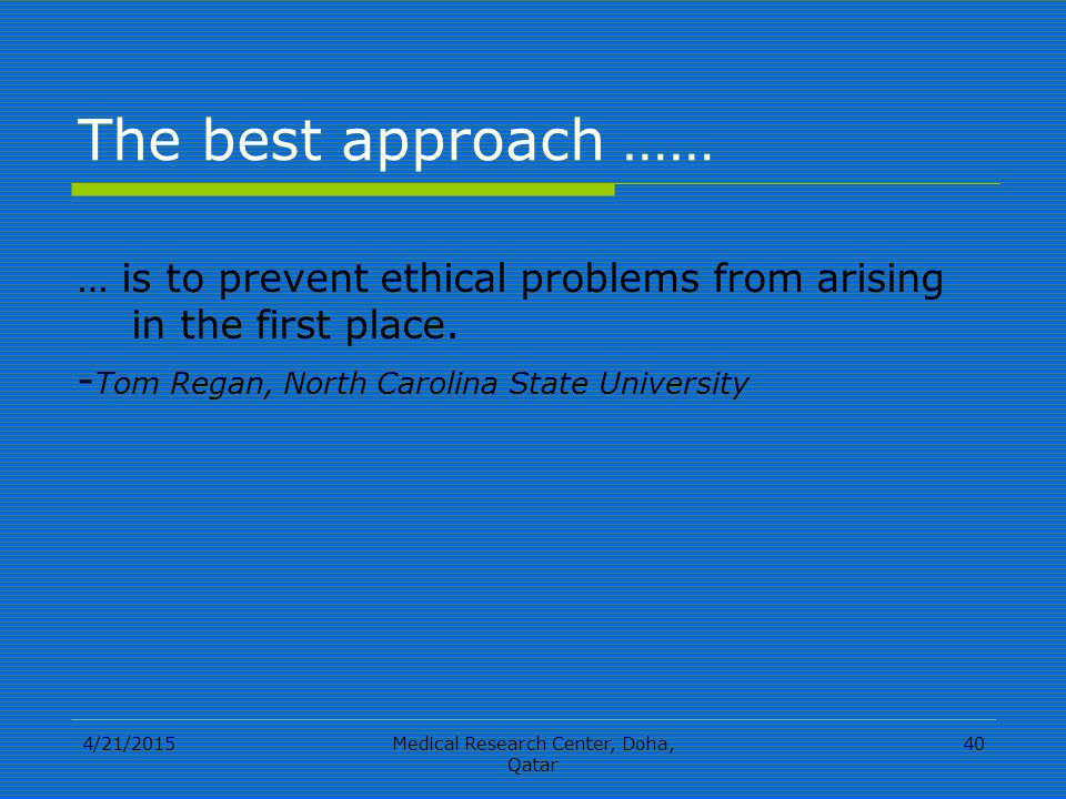 4/21/2015Medical Research Center, Doha, Qatar 40 The best approach …… … is to prevent ethical problems from arising in the first place.