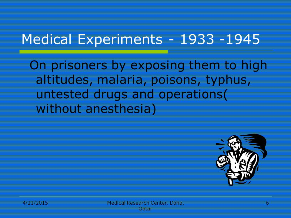 4/21/2015Medical Research Center, Doha, Qatar 6 Medical Experiments - 1933 -1945 On prisoners by exposing them to high altitudes, malaria, poisons, typhus, untested drugs and operations( without anesthesia)