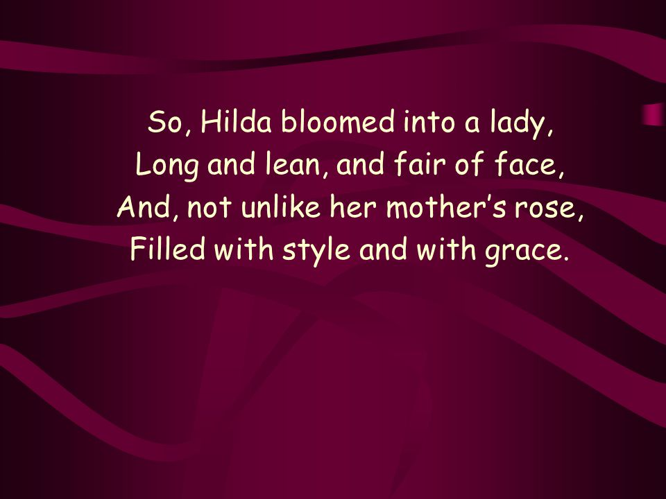 So, Hilda bloomed into a lady, Long and lean, and fair of face, And, not unlike her mother's rose, Filled with style and with grace.