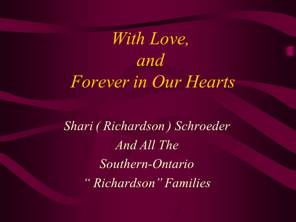 With Love, and Forever in Our Hearts Shari ( Richardson ) Schroeder And All The Southern-Ontario Richardson Families