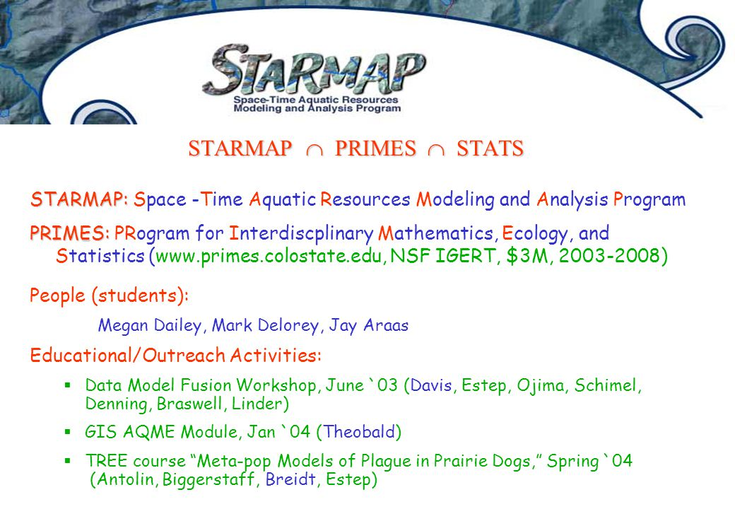 STARMAP  PRIMES  STATS STARMAP: STARMAP: Space -Time Aquatic Resources Modeling and Analysis Program PRIMES: PRIMES: PRogram for Interdiscplinary Mathematics, Ecology, and Statistics (www.primes.colostate.edu, NSF IGERT, $3M, 2003-2008) People (students): Megan Dailey, Mark Delorey, Jay Araas Educational/Outreach Activities:  Data Model Fusion Workshop, June `03 (Davis, Estep, Ojima, Schimel, Denning, Braswell, Linder)  GIS AQME Module, Jan `04 (Theobald)  TREE course Meta-pop Models of Plague in Prairie Dogs, Spring `04 (Antolin, Biggerstaff, Breidt, Estep)
