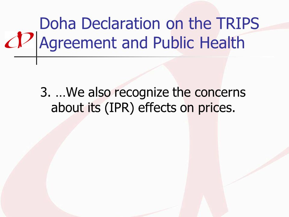 Doha Declaration on the TRIPS Agreement and Public Health 3. …We also recognize the concerns about its (IPR) effects on prices.