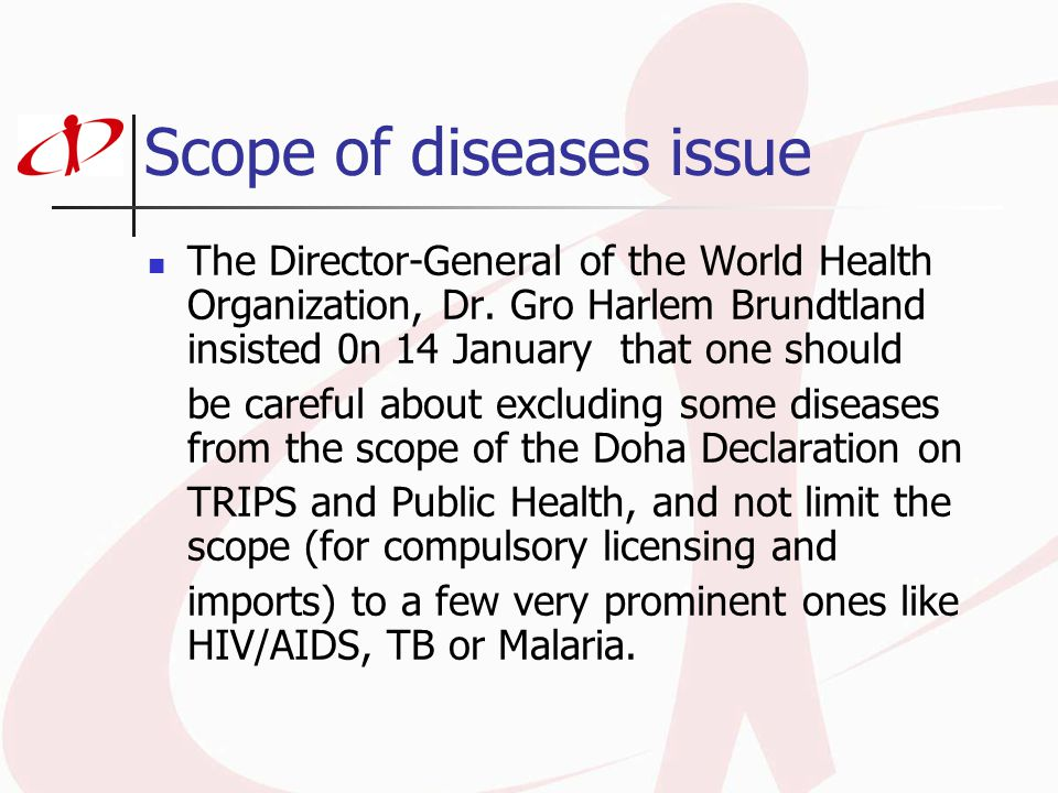 Scope of diseases issue The Director-General of the World Health Organization, Dr. Gro Harlem Brundtland insisted 0n 14 January that one should be car