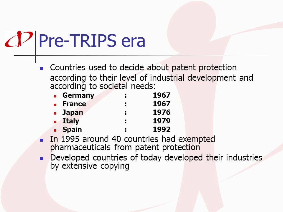 Pre-TRIPS era Countries used to decide about patent protection according to their level of industrial development and according to societal needs: Germany:1967 France:1967 Japan:1976 Italy:1979 Spain:1992 In 1995 around 40 countries had exempted pharmaceuticals from patent protection Developed countries of today developed their industries by extensive copying