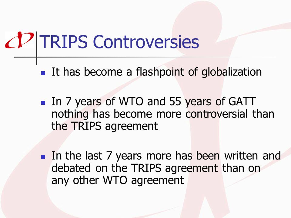 TRIPS Controversies It has become a flashpoint of globalization In 7 years of WTO and 55 years of GATT nothing has become more controversial than the TRIPS agreement In the last 7 years more has been written and debated on the TRIPS agreement than on any other WTO agreement